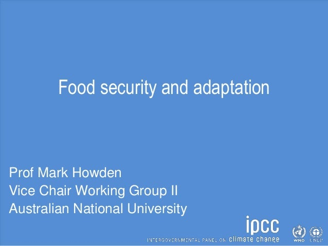 Food security and adaptation Prof Mark Howden Vice Chair Working Group II Australian National University