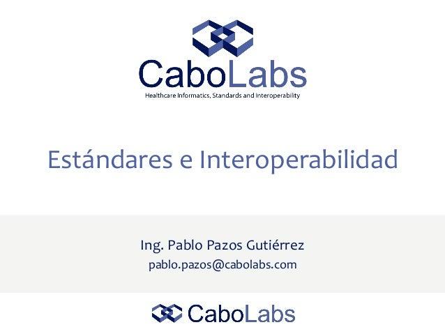 Estándares e Interoperabilidad Ing. Pablo Pazos Gutiérrez pablo.pazos@cabolabs.com