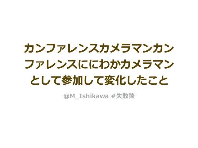 カンファレンスカメラマンカン ファレンスににわかカメラマン として参加して変化したこと @M_Ishikawa #失敗談
