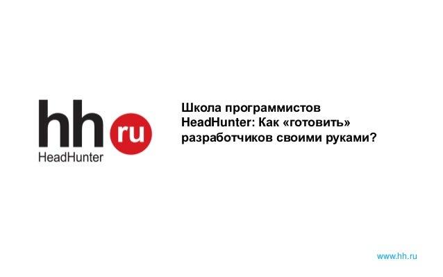 www.hh.ru Школа программистов HeadHunter: Как «готовить» разработчиков своими руками?