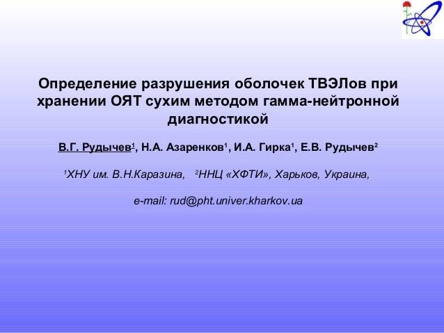 Определение разрушения оболочек ТВЭЛов при хранении ОЯТ сухим методом гамма-нейтронной диагностикой В.Г. Рудычев1 , Н.А. А...