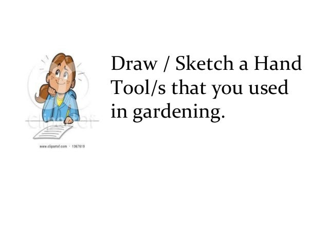 Draw   Sketch a Hand Tool s that you used in gardening. Lesson 1 Use of farm Tools and Equipment