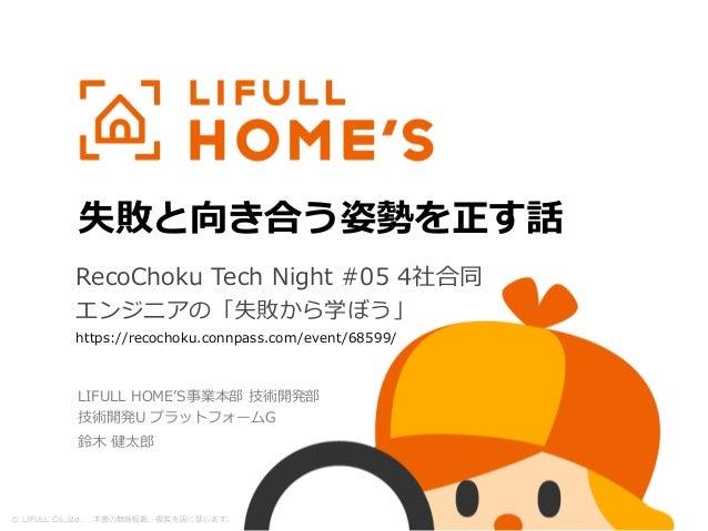 © LIFULL Co.,Ltd. 本書の無断転載、複製を固く禁じます。 失敗と向き合う姿勢を正す話 Kentaro SUZUKIRecoChoku Tech Night #05 4社合同 エンジニアの「失敗から学ぼう」 https://re...