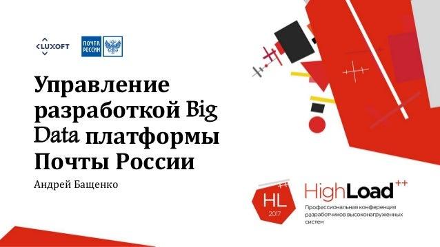 Управление разработкой Big Data платформы Почты России Андрей Бащенко