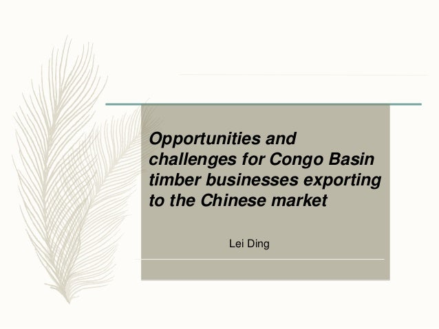 Opportunities and challenges for Congo Basin timber businesses exporting to the Chinese market Lei Ding