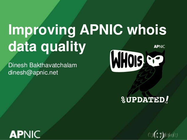 Improving APNIC whois data quality Dinesh Bakthavatchalam dinesh@apnic.net