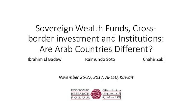 Sovereign Wealth Funds, Cross- border investment and Institutions: Are Arab Countries Different? Ibrahim El Badawi Raimund...
