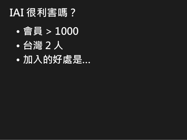 IAI 很利害嗎? • 會員 > 1000 • 台灣 2 人 • 加入的好處是…