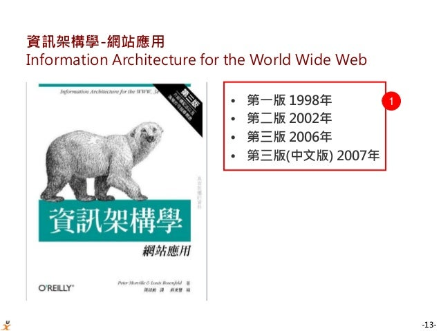 -13- 資訊架構學-網站應用 Information Architecture for the World Wide Web • 第一版 1998年 • 第二版 2002年 • 第三版 2006年 • 第三版(中文版) 2007年 1