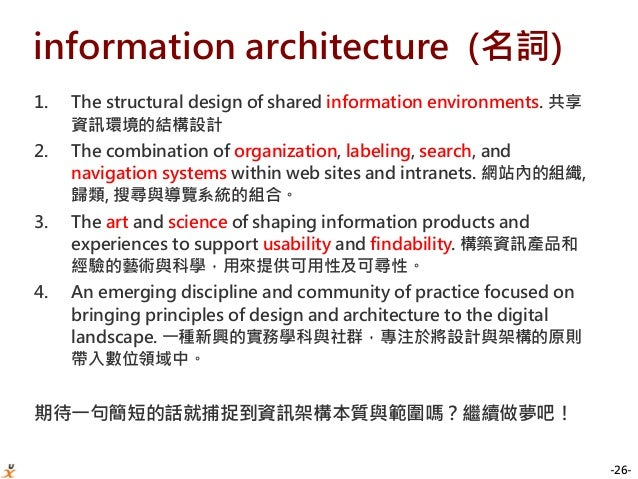 -26- information architecture (名詞) 1. The structural design of shared information environments. 共享 資訊環境的結構設計 2. The combin...