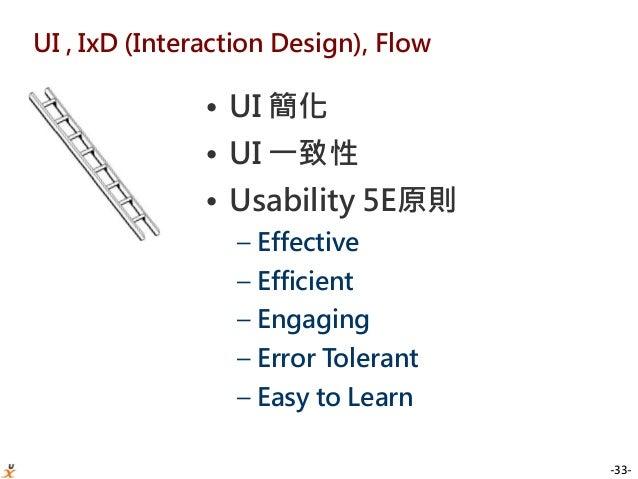 -33- UI , IxD (Interaction Design), Flow • UI 簡化 • UI 一致性 • Usability 5E原則 – Effective – Efficient – Engaging – Error Tole...