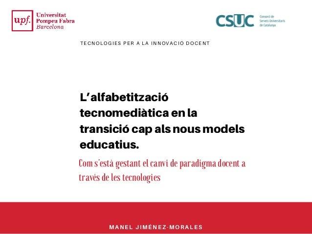 TECNOLOGIES PER A LA INNOVACIÓ DOCENT L'alfabetització tecnomediàtica en la transició cap als nous models educatius. Com s...