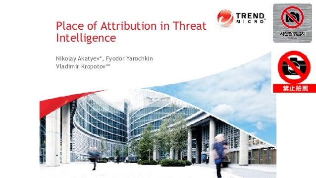 Nikolay Akatyev*, Fyodor Yarochkin Vladimir Kropotov** Place of Attribution in Threat Intelligence