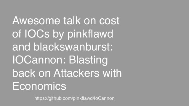 Awesome talk on cost of IOCs by pinkflawd and blackswanburst: IOCannon: Blasting back on Attackers with Economics https://...