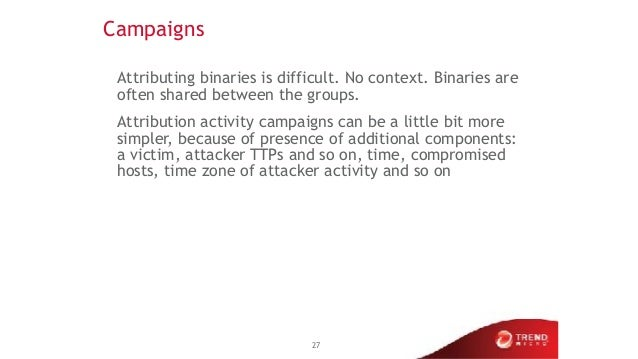 Campaigns Attributing binaries is difficult. No context. Binaries are often shared between the groups. Attribution activit...