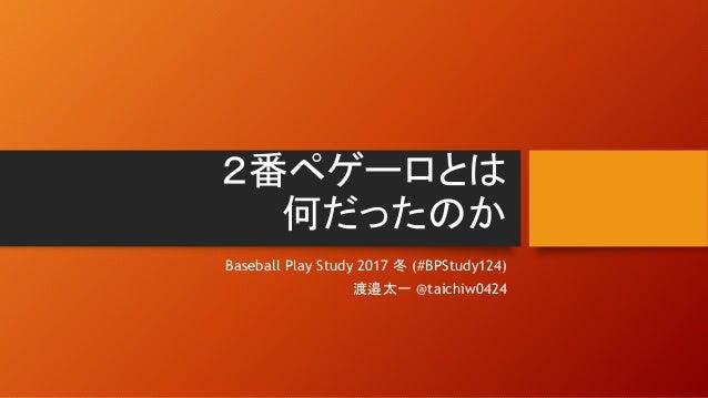 2番ペゲーロとは 何だったのか Baseball Play Study 2017 冬 (#BPStudy124) 渡邉太一 @taichiw0424