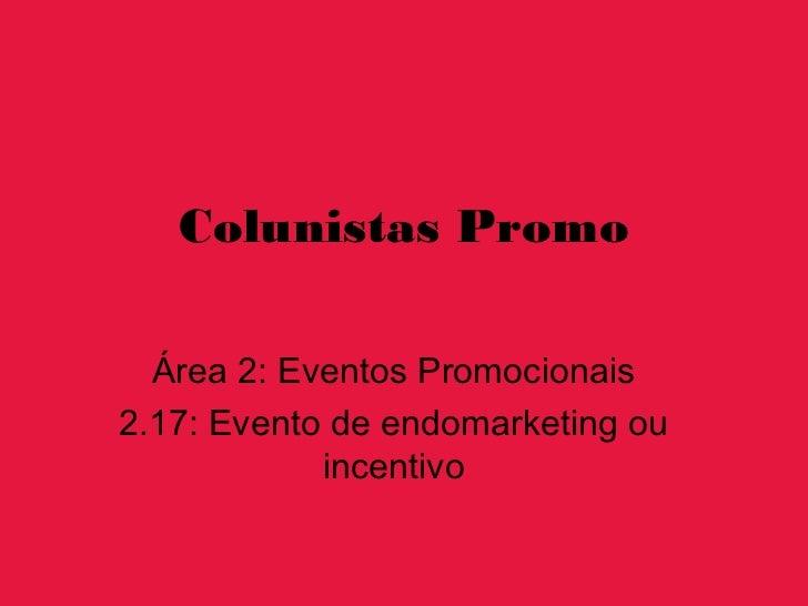 Colunistas Promo  Área 2: Eventos Promocionais2.17: Evento de endomarketing ou            incentivo