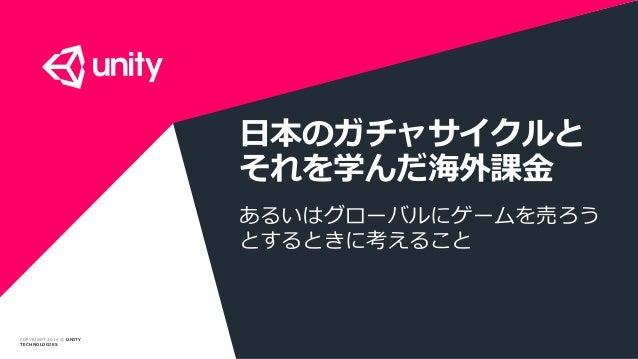 COPYRIGHT 2014 @ UNITY TECHNOLOGIES 日本のガチャサイクルと それを学んだ海外課金 あるいはグローバルにゲームを売ろう とするときに考えること