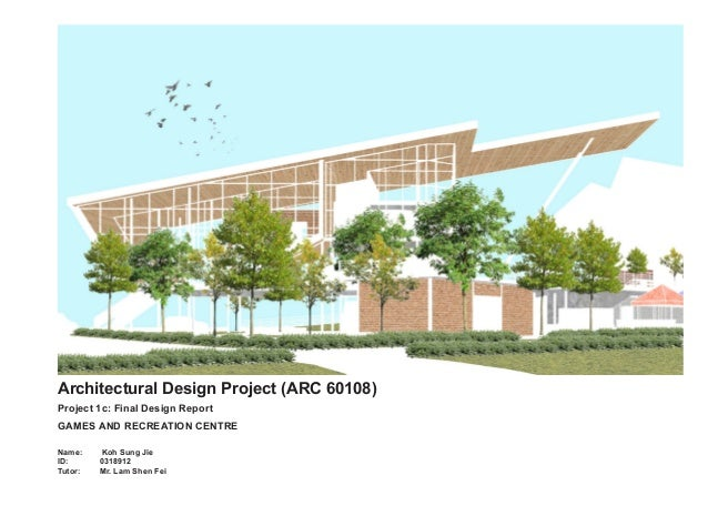 Architectural Design Project (ARC 60108) Project 1c: Final Design Report GAMES AND RECREATION CENTRE Name: Koh Sung Jie...