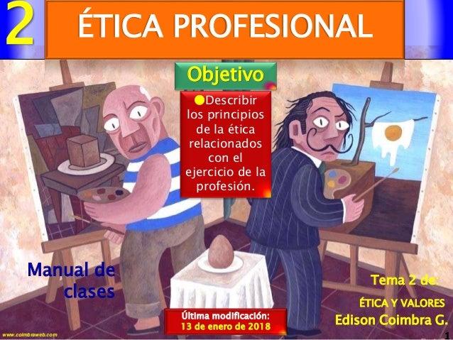 2 1www.coimbraweb.com Edison Coimbra G. ÉTICA Y VALORES Tema 2 de: Manual de clases ÉTICA PROFESIONAL Última modificación:...