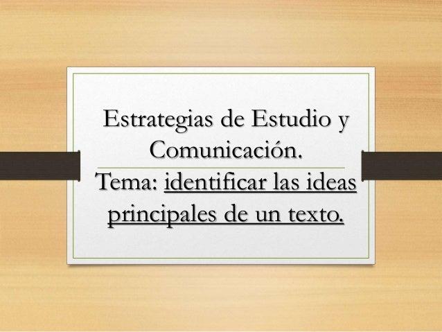 Estrategias de Estudio y Comunicación. Tema: identificar las ideas principales de un texto.