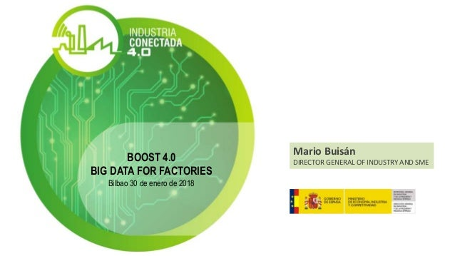 BOOST 4.0 BIG DATA FOR FACTORIES Bilbao 30 de enero de 2018 Mario Buisán DIRECTOR GENERAL OF INDUSTRY AND SME