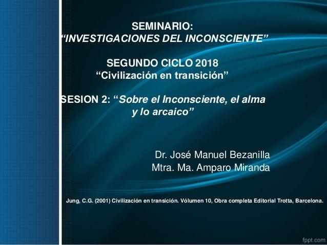 """SEMINARIO: """"INVESTIGACIONES DEL INCONSCIENTE"""" SEGUNDO CICLO 2018 """"Civilización en transición"""" SESION 2: """"Sobre el Inconsci..."""
