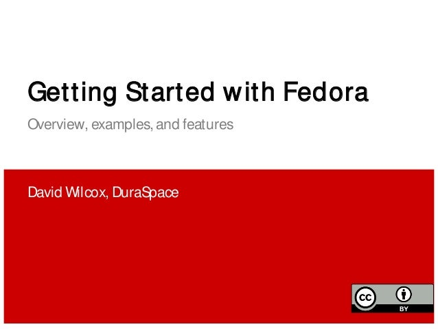 Getting Started with Fedora Overview, examples, and features David Wilcox, DuraSpace