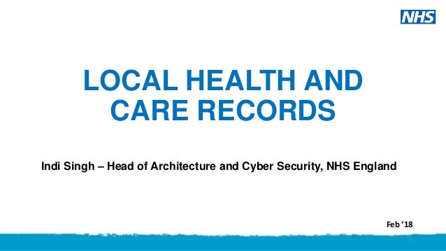 LOCAL HEALTH AND CARE RECORDS Indi Singh – Head of Architecture and Cyber Security, NHS England 1 Feb '18