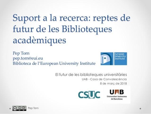 Suport a la recerca: reptes de futur de les Biblioteques acadèmiques Pep Torn pep.torn@eui.eu Biblioteca de l'European Uni...