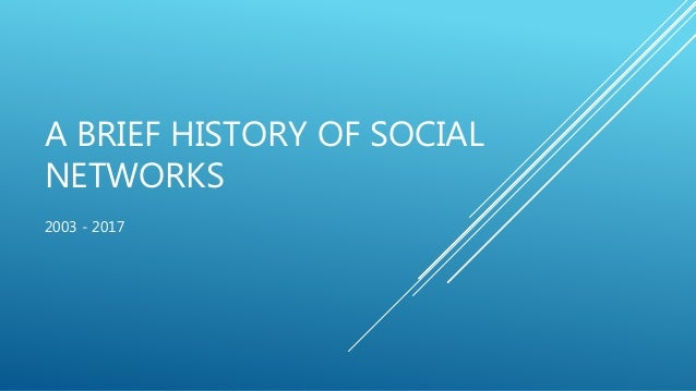 A BRIEF HISTORY OF SOCIAL NETWORKS 2003 - 2017