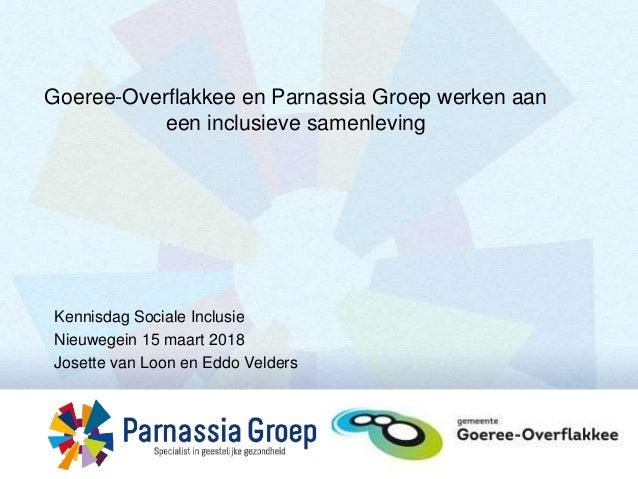 Kennisdag Sociale Inclusie Nieuwegein 15 maart 2018 Josette van Loon en Eddo Velders Goeree-Overflakkee en Parnassia Groep...