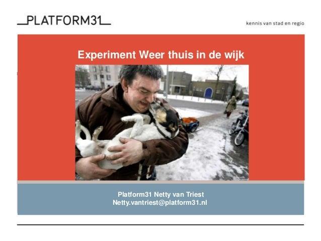Experiment Weer thuis in de wijk Platform31 Netty van Triest Netty.vantriest@platform31.nl