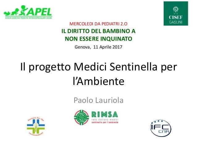 Il progetto Medici Sentinella per l'Ambiente Paolo Lauriola MERCOLEDI DA PEDIATRI 2.O IL DIRITTO DEL BAMBINO A NON ESSERE ...