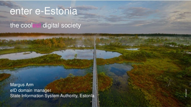 enter e-Estonia Margus Arm eID domain manager State Information System Authority, Estonia ©Copyright the coolest digital s...