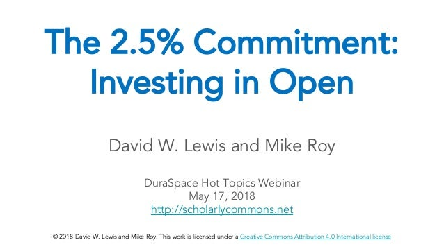 The 2.5% Commitment: Investing in Open David W. Lewis and Mike Roy DuraSpace Hot Topics Webinar May 17, 2018 http://schola...