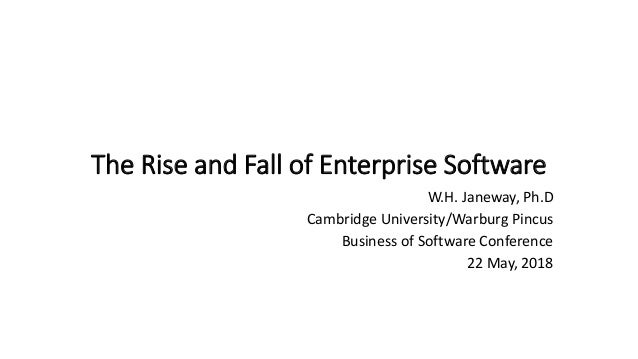 The Rise and Fall of Enterprise Software W.H. Janeway, Ph.D Cambridge University/Warburg Pincus Business of Software Confe...