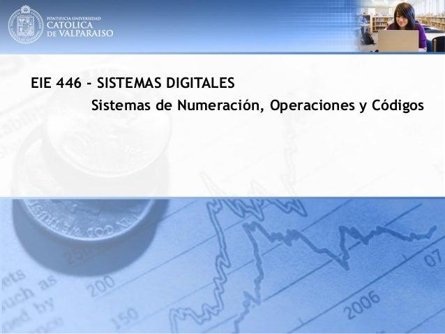 EIE 446 - SISTEMAS DIGITALES Sistemas de Numeración, Operaciones y Códigos