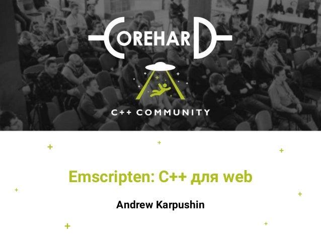 Emscripten: С++ для web Andrew Karpushin + + + + + + +