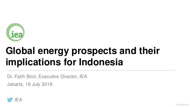 © OECD/IEA 2018 Global energy prospects and their implications for Indonesia Jakarta, 16 July 2018 IEA Dr. Fatih Birol, Ex...