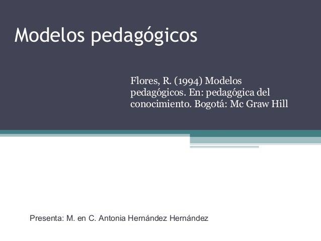 Modelos pedag�gicos Flores, R. (1994) Modelos pedag�gicos. En: pedag�gica del conocimiento. Bogot�: Mc Graw Hill Presenta:...