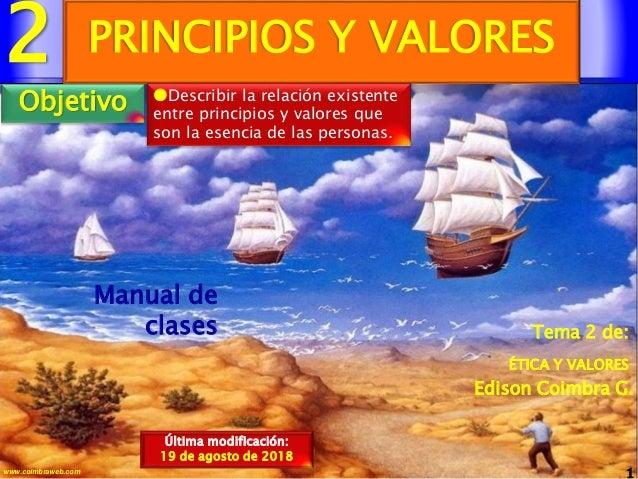 2 1www.coimbraweb.com Edison Coimbra G. ÉTICA Y VALORES Tema 2 de: Manual de clases PRINCIPIOS Y VALORES Última modificaci...