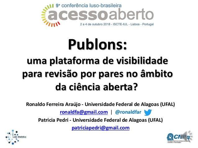 Publons: uma plataforma de visibilidade para revisão por pares no âmbito da ciência aberta? Ronaldo Ferreira Araújo - Univ...