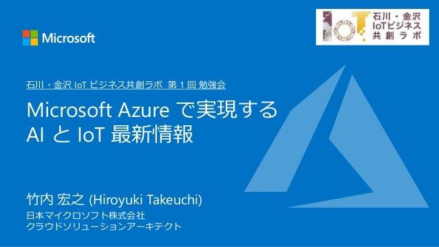 竹内 宏之 (Hiroyuki Takeuchi) 日本マイクロソフト株式会社 クラウドソリューションアーキテクト Microsoft Azure で実現する AI と IoT 最新情報 石川・金沢 IoT ビジネス共創ラボ 第 1 回 勉強会