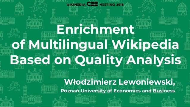 Enrichment of Multilingual Wikipedia Based on Quality Analysis Włodzimierz Lewoniewski, Poznań University of Economics and...