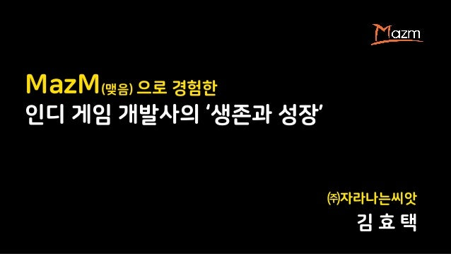 ㈜자라나는씨앗 김 효 택 MazM(맺음) 으로 경험한 인디 게임 개발사의 '생존과 성장'