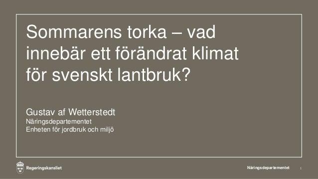 Sommarens torka – vad innebär ett förändrat klimat för svenskt lantbruk? Gustav af Wetterstedt Näringsdepartementet Enhete...