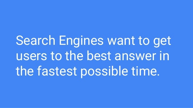 Search Engines want to get users to the best answer in the fastest possible time.