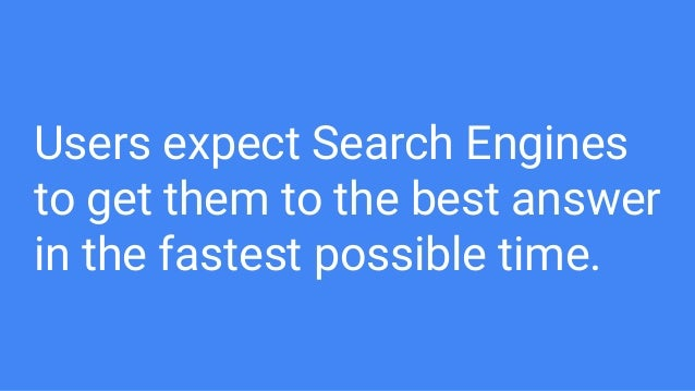 Users expect Search Engines to get them to the best answer in the fastest possible time.