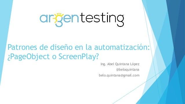Patrones de diseño en la automatización: ¿PageObject o ScreenPlay? Ing. Abel Quintana López @beloquintana belo.quintana@gm...